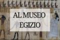 """Visita al museo Egizio di Torino: """"un'Antichità conservata in una struttura moderna""""."""